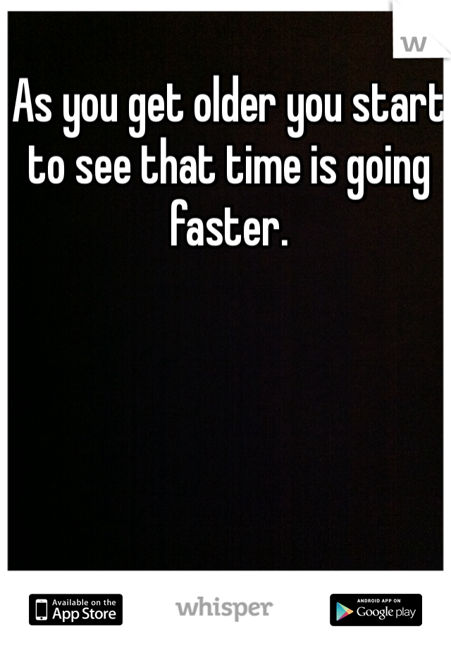 As you get older you start to see that time is going faster.