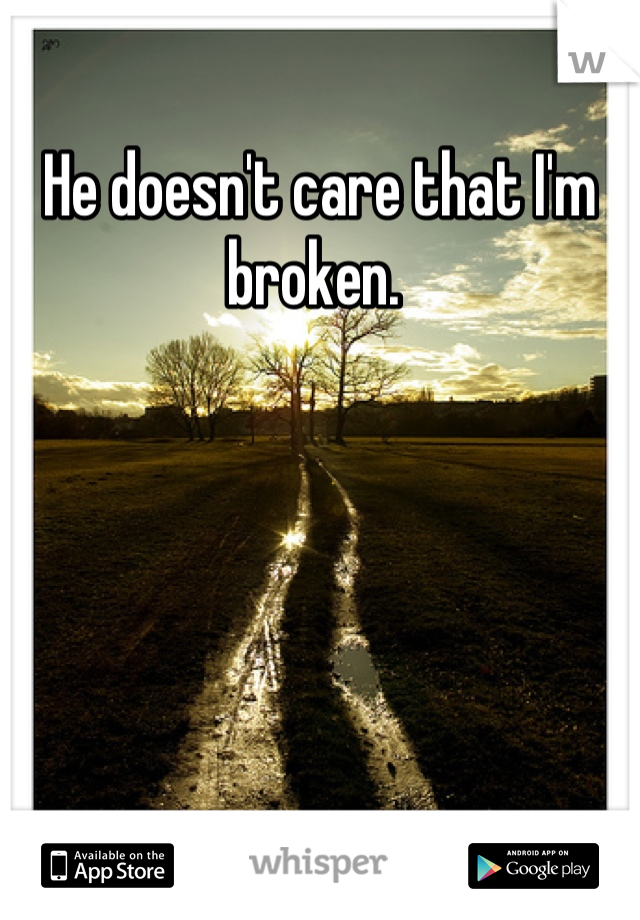 He doesn't care that I'm broken.