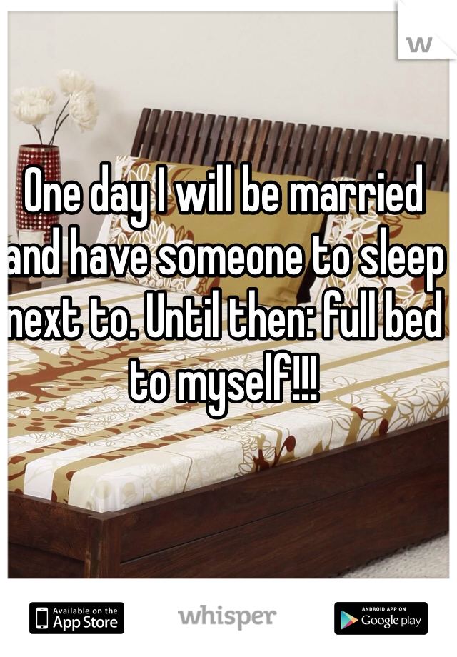 One day I will be married and have someone to sleep next to. Until then: full bed to myself!!!