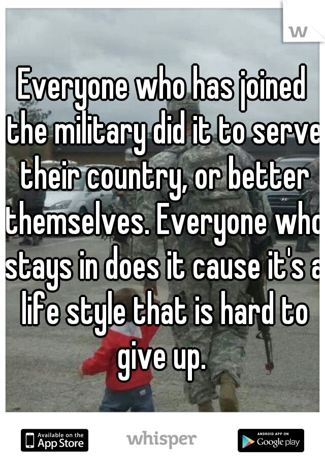 Everyone who has joined the military did it to serve their country, or better themselves. Everyone who stays in does it cause it's a life style that is hard to give up.