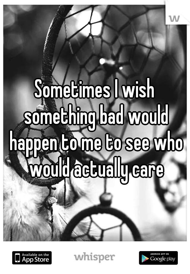 Sometimes I wish something bad would happen to me to see who would actually care