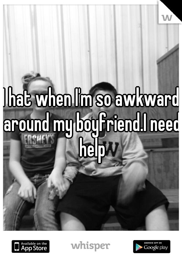 I hat when I'm so awkward around my boyfriend.I need help