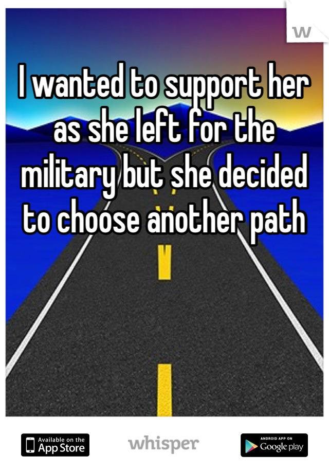 I wanted to support her as she left for the military but she decided to choose another path