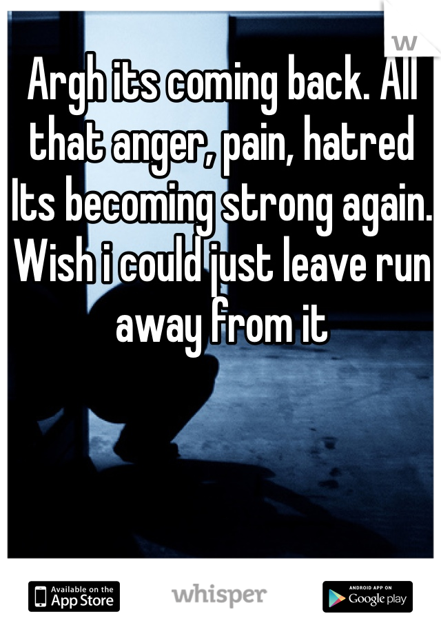 Argh its coming back. All that anger, pain, hatred Its becoming strong again.  Wish i could just leave run away from it