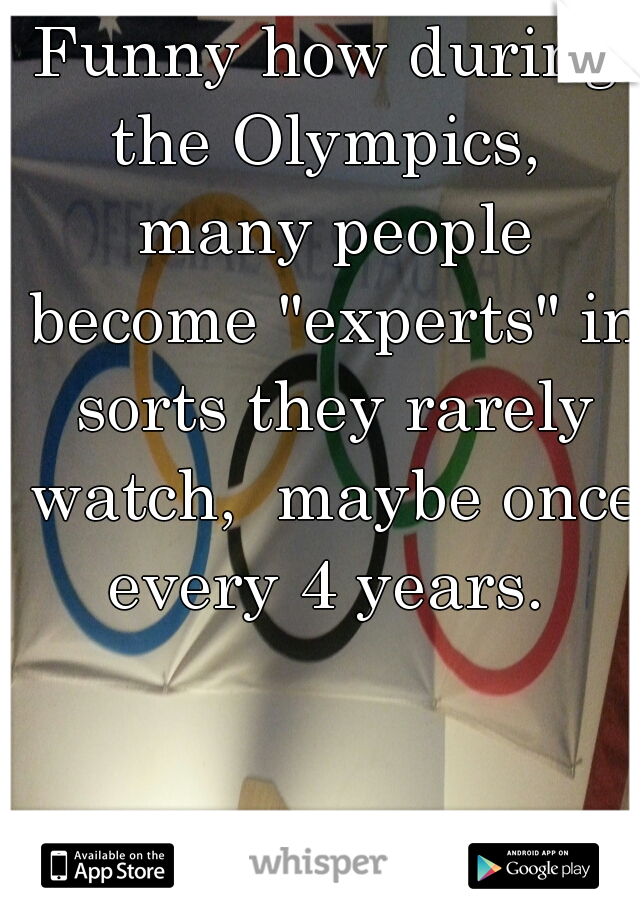 """Funny how during the Olympics,  many people become """"experts"""" in sorts they rarely watch,  maybe once every 4 years."""