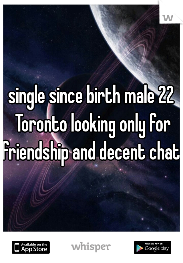 single since birth male 22 Toronto looking only for friendship and decent chat