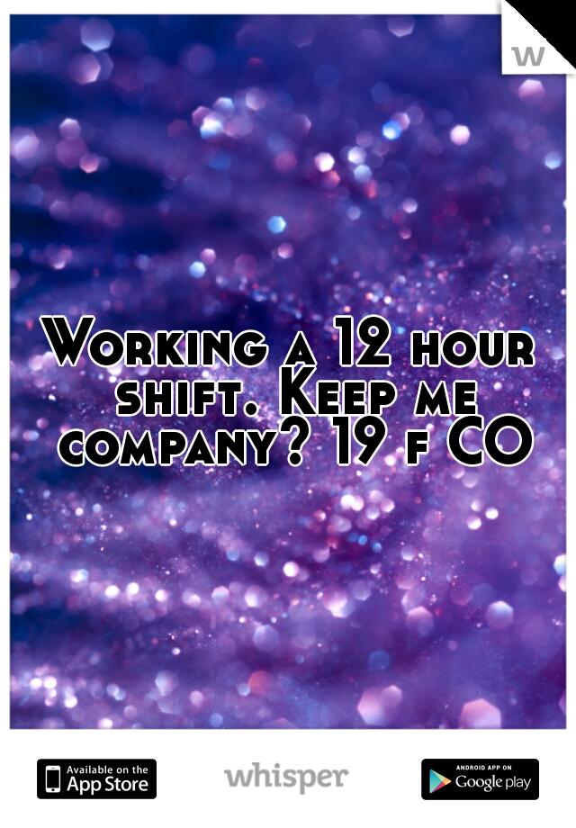 Working a 12 hour shift. Keep me company? 19 f CO