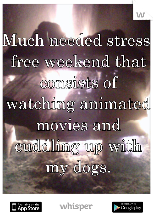 Much needed stress free weekend that consists of watching animated movies and cuddling up with my dogs.