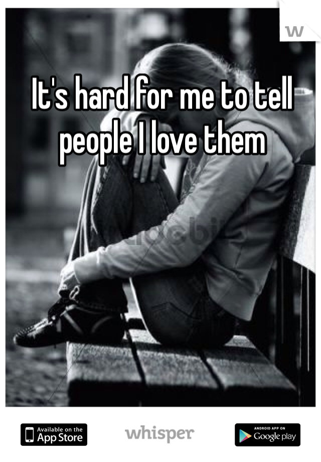 It's hard for me to tell people I love them