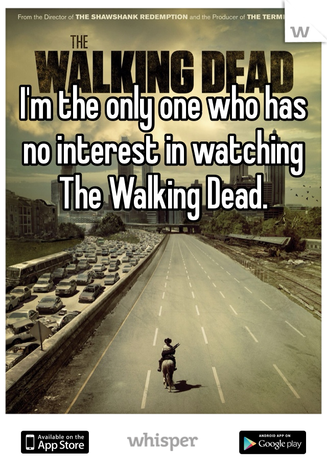 I'm the only one who has no interest in watching The Walking Dead.