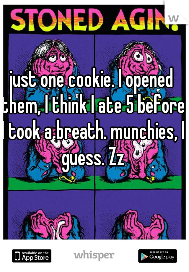 just one cookie. I opened them, I think I ate 5 before I took a breath. munchies, I guess. Zz