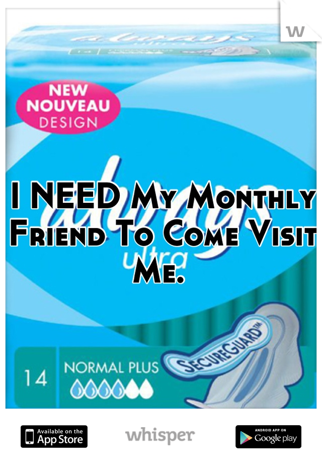 I NEED My Monthly Friend To Come Visit Me.