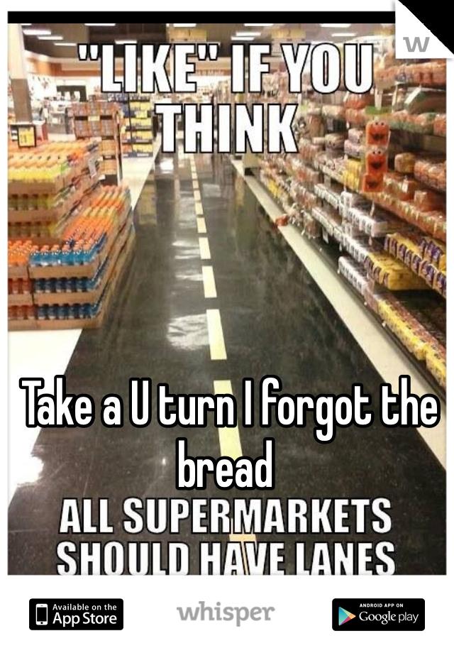 Take a U turn I forgot the bread