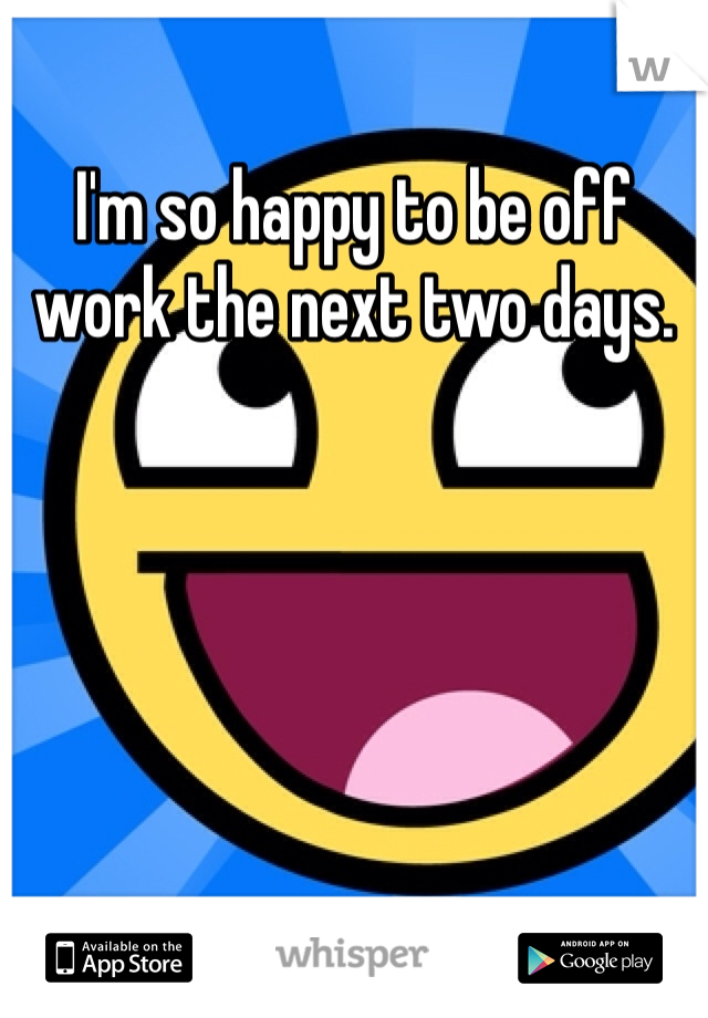 I'm so happy to be off work the next two days.
