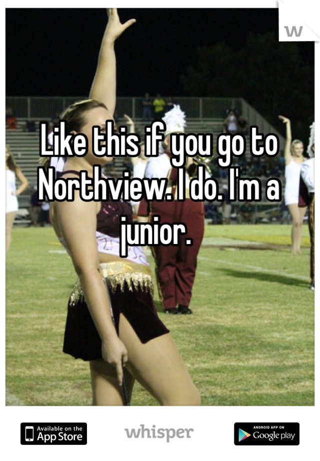 Like this if you go to Northview. I do. I'm a junior.