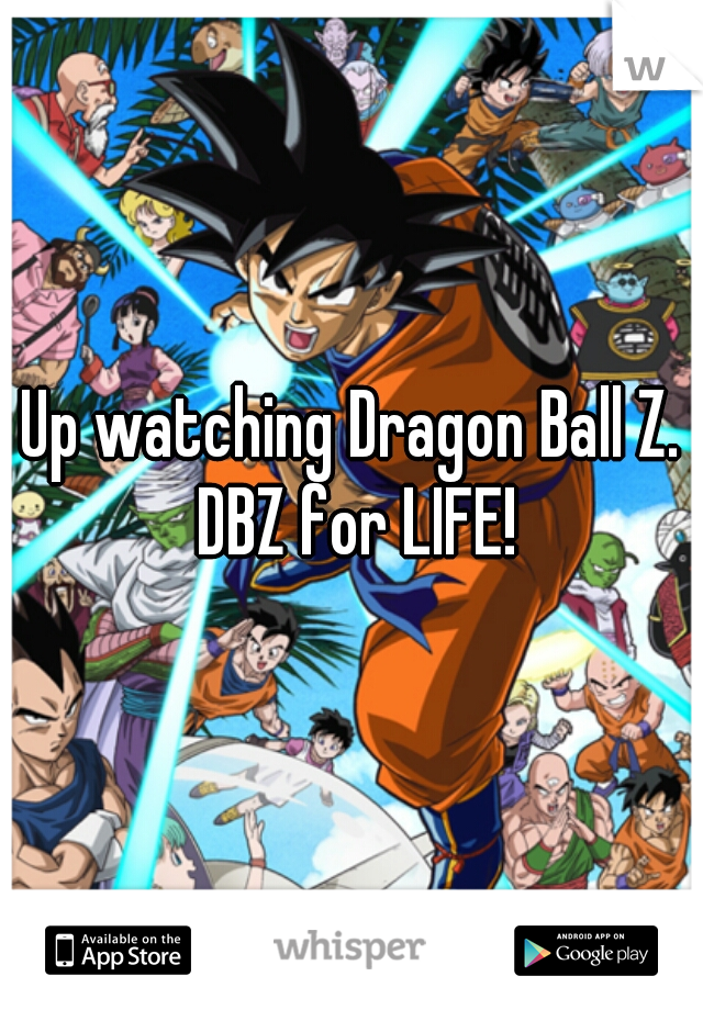 Up watching Dragon Ball Z. DBZ for LIFE!