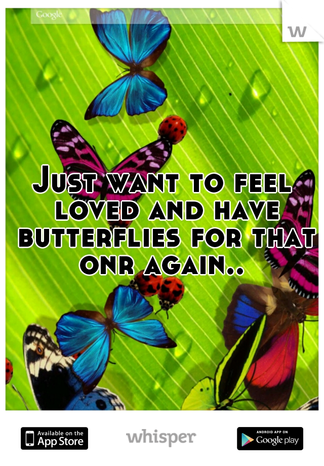 Just want to feel loved and have butterflies for that onr again..
