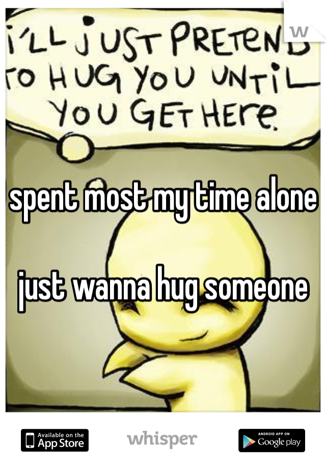 spent most my time alone   just wanna hug someone