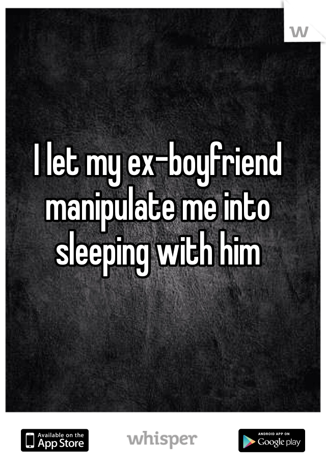 I let my ex-boyfriend manipulate me into sleeping with him