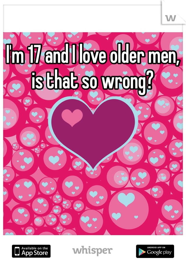 I'm 17 and I love older men, is that so wrong?