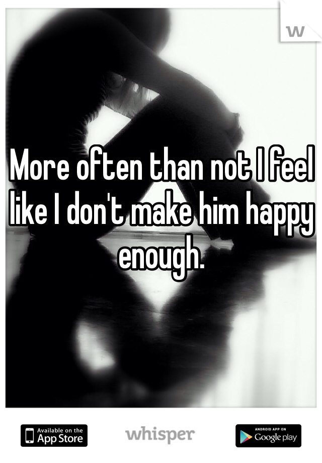 More often than not I feel like I don't make him happy enough.