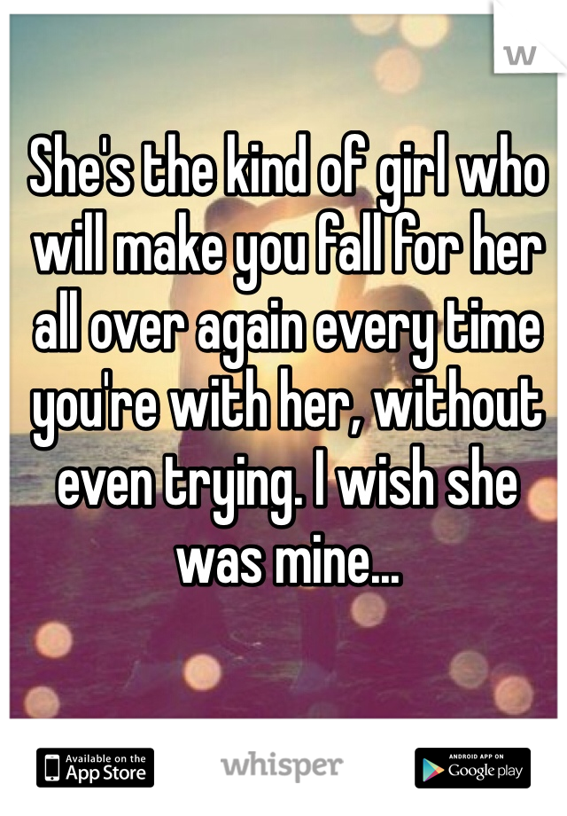She's the kind of girl who will make you fall for her all over again every time you're with her, without even trying. I wish she was mine...
