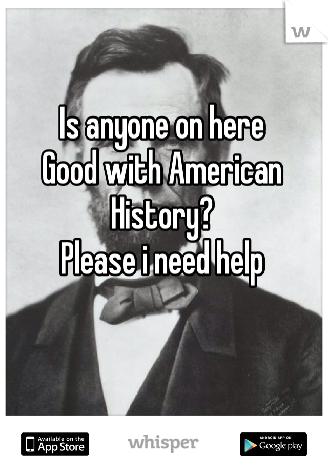 Is anyone on here  Good with American History? Please i need help