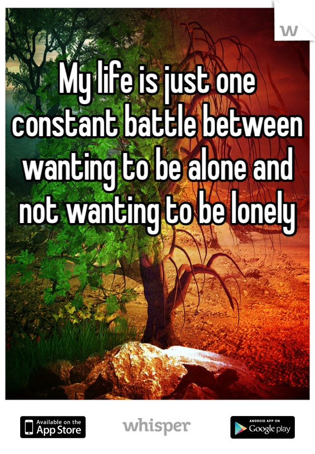 My life is just one constant battle between wanting to be alone and not wanting to be lonely