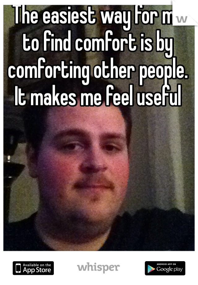 The easiest way for me to find comfort is by comforting other people. It makes me feel useful