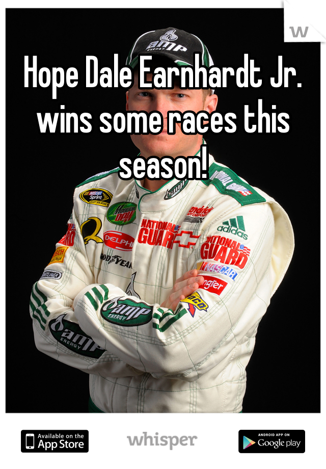 Hope Dale Earnhardt Jr. wins some races this season!