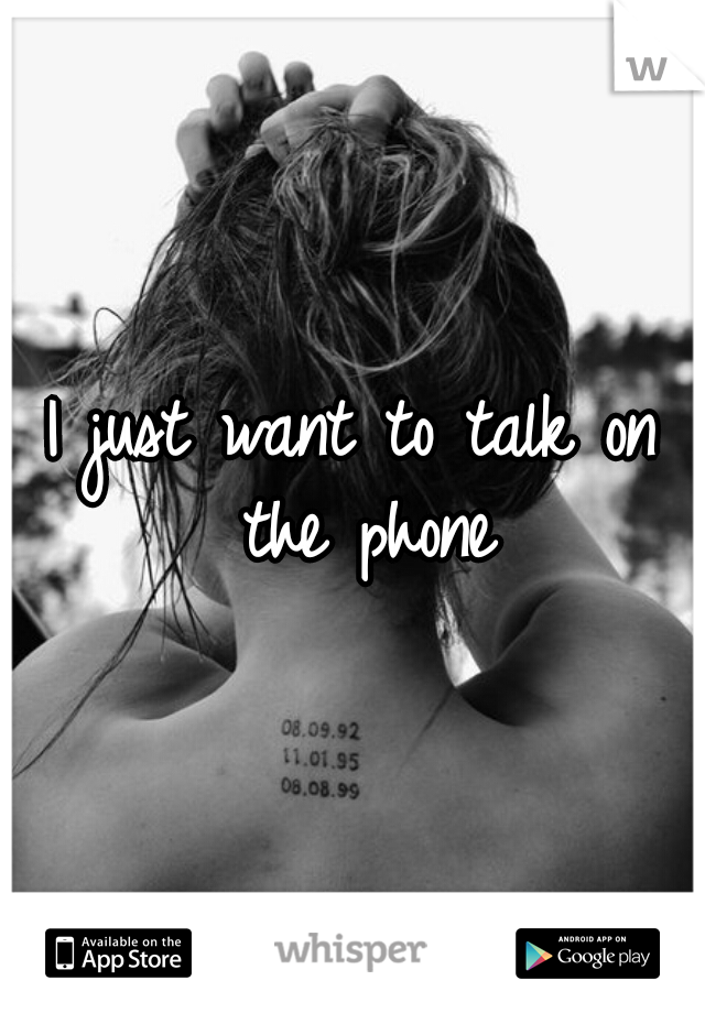 I just want to talk on the phone