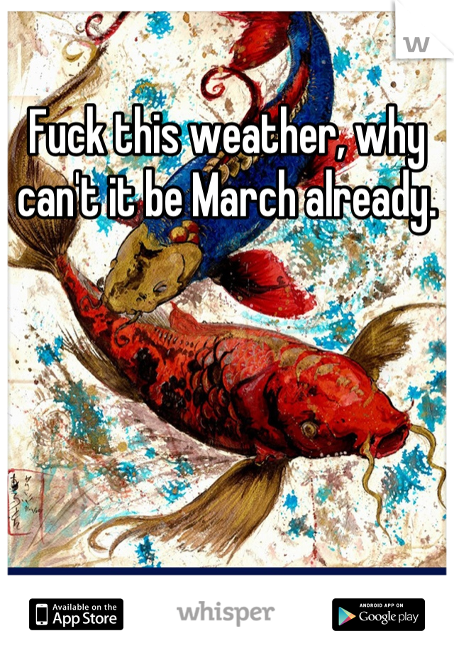Fuck this weather, why can't it be March already.