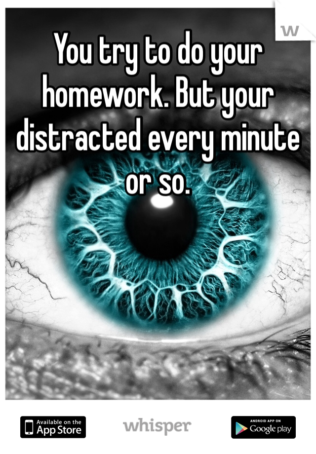 You try to do your homework. But your distracted every minute or so.