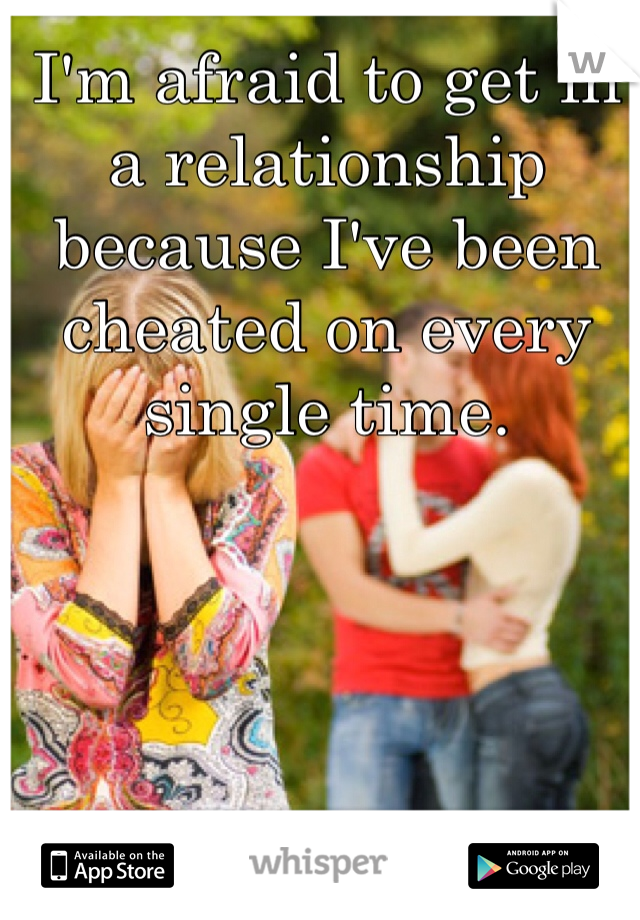 I'm afraid to get in a relationship because I've been cheated on every single time.