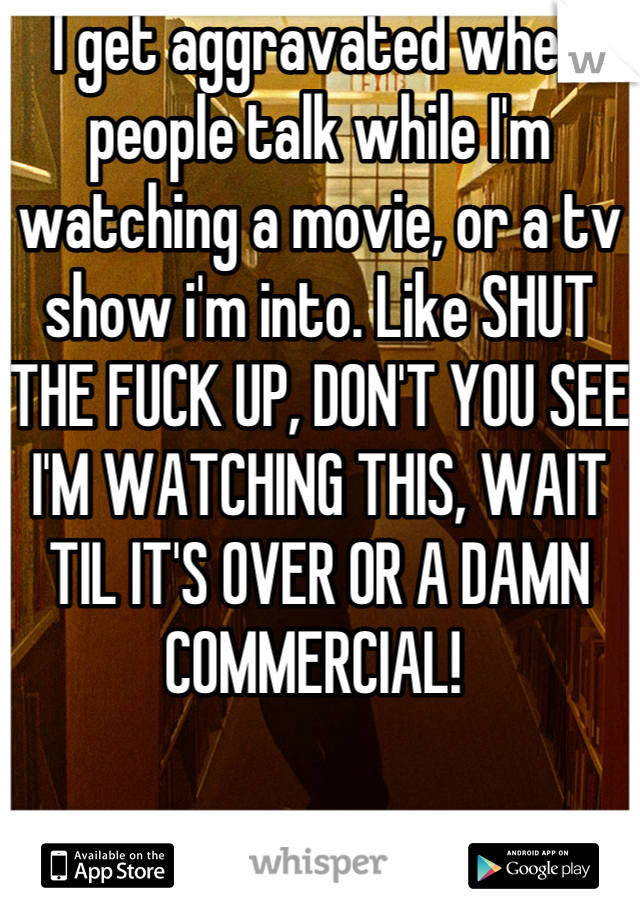 I get aggravated when people talk while I'm watching a movie, or a tv show i'm into. Like SHUT THE FUCK UP, DON'T YOU SEE I'M WATCHING THIS, WAIT TIL IT'S OVER OR A DAMN COMMERCIAL!