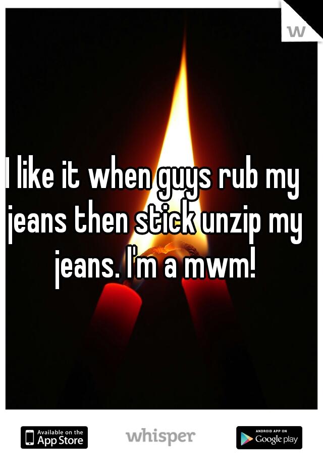 I like it when guys rub my jeans then stick unzip my jeans. I'm a mwm!