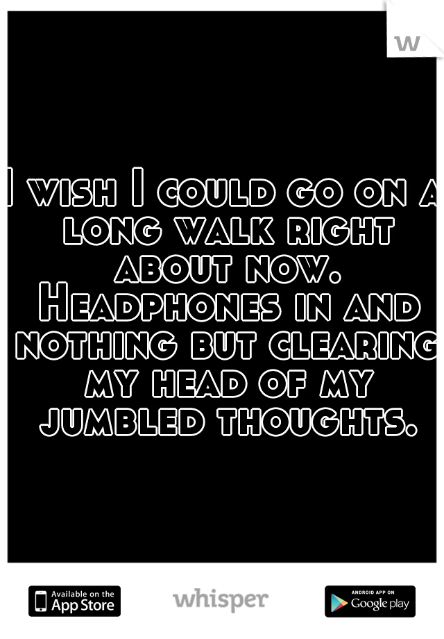 I wish I could go on a long walk right about now. Headphones in and nothing but clearing my head of my jumbled thoughts.