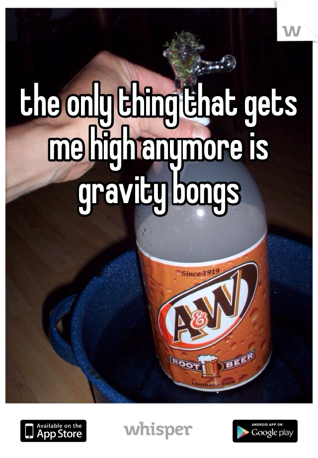 the only thing that gets me high anymore is gravity bongs