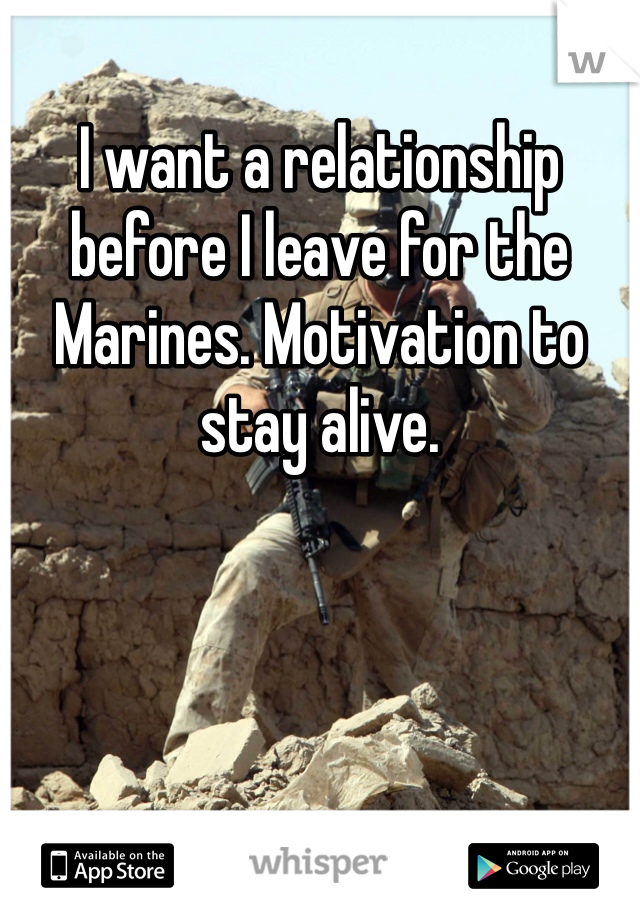 I want a relationship before I leave for the Marines. Motivation to stay alive.