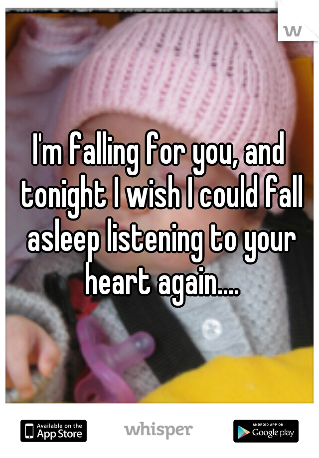 I'm falling for you, and tonight I wish I could fall asleep listening to your heart again....