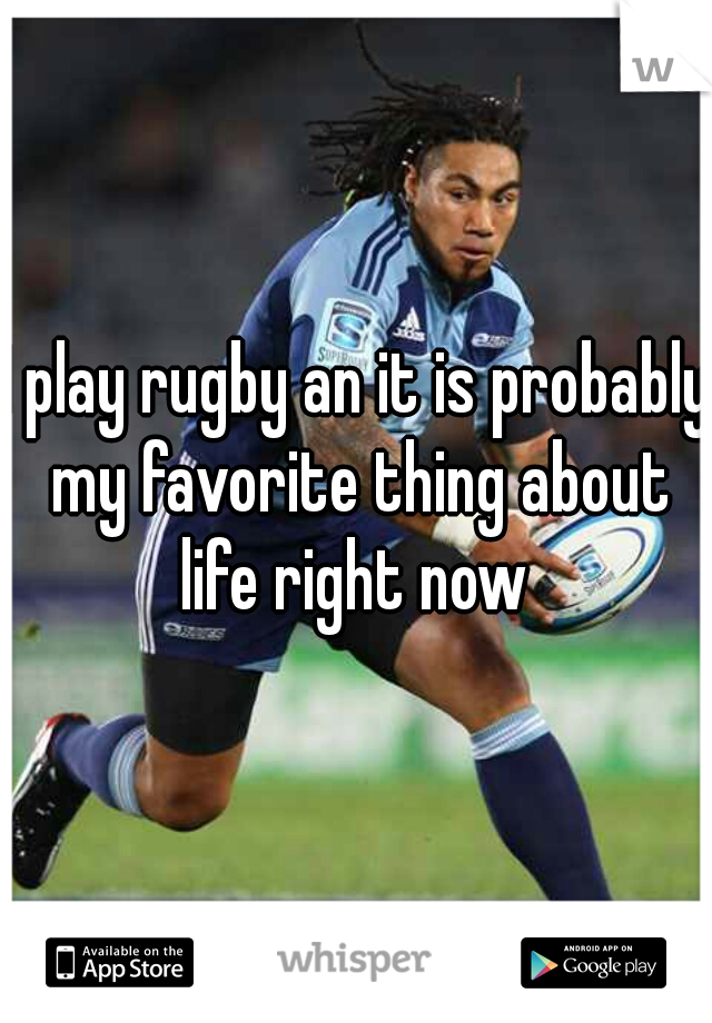 I play rugby an it is probably my favorite thing about life right now