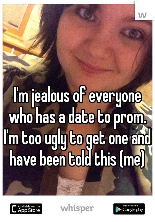 I'm jealous of everyone who has a date to prom. I'm too ugly to get one and have been told this (me)