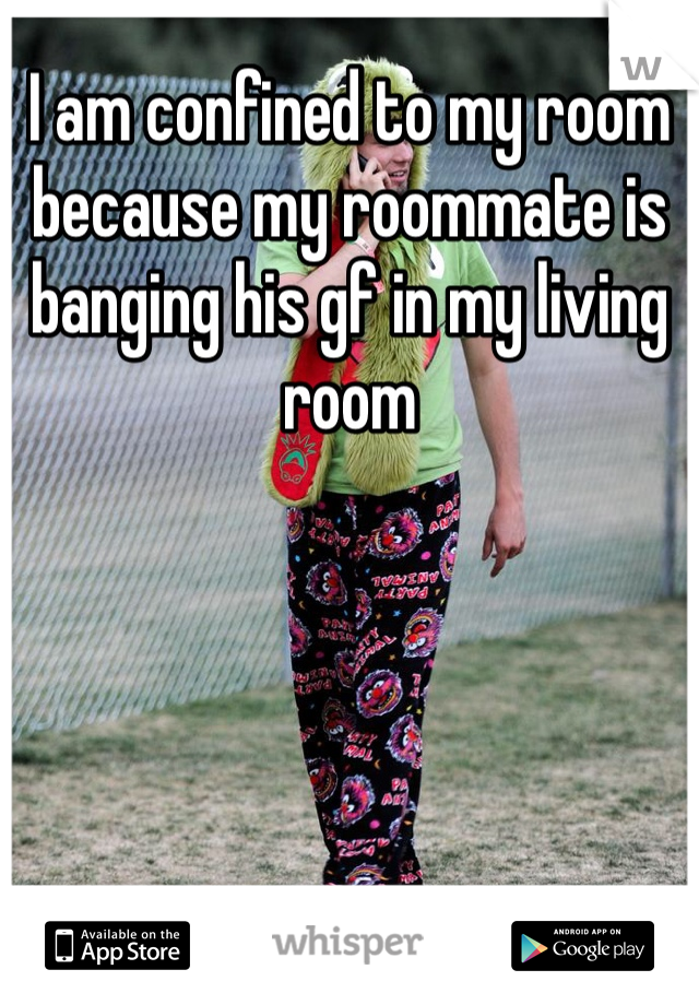 I am confined to my room because my roommate is banging his gf in my living room