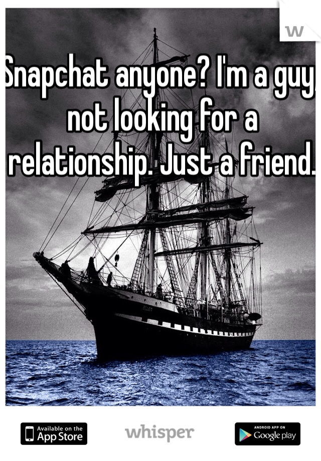 Snapchat anyone? I'm a guy, not looking for a relationship. Just a friend.