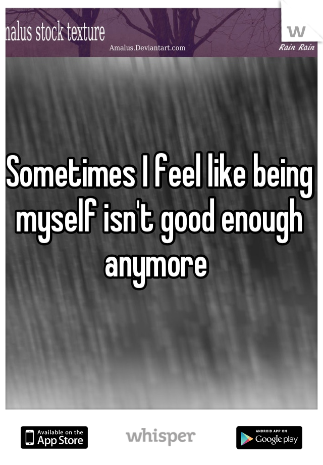 Sometimes I feel like being myself isn't good enough anymore
