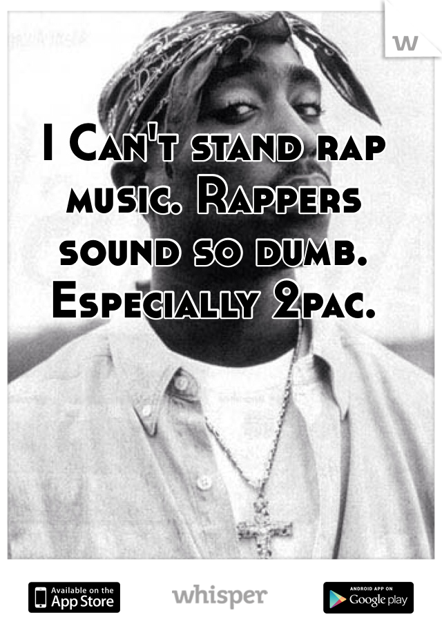 I Can't stand rap music. Rappers sound so dumb. Especially 2pac.