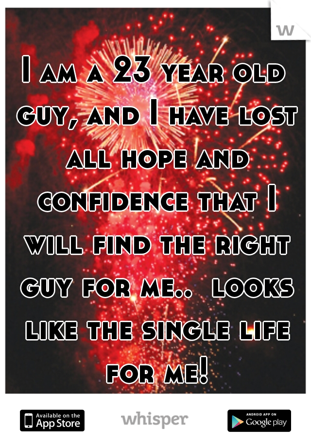 I am a 23 year old guy, and I have lost all hope and confidence that I will find the right guy for me..  looks like the single life for me!
