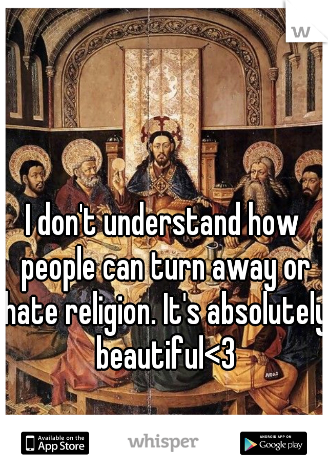 I don't understand how people can turn away or hate religion. It's absolutely beautiful<3