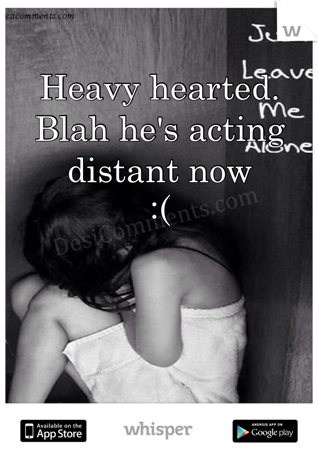 Heavy hearted.  Blah he's acting distant now :(
