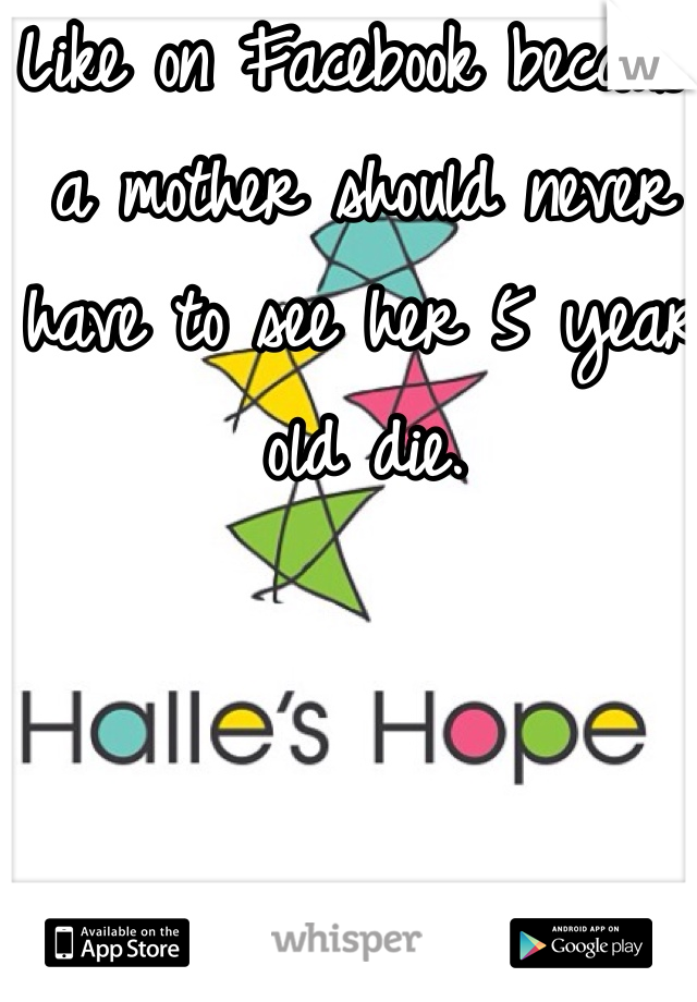 Like on Facebook because a mother should never have to see her 5 year old die.